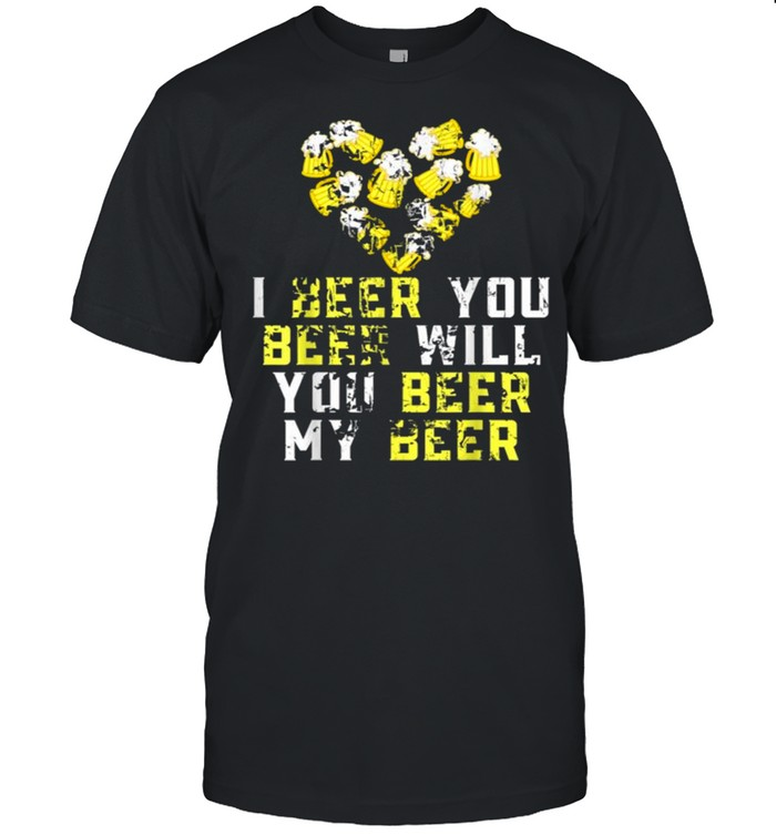 Beer Lover Funny I Beer You Beer Will You Beer My Beer Gift shirt Classic Men's T-shirt