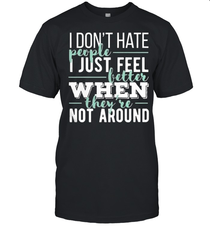 I dont hate people I just feel better when theyre not around shirt Classic Men's T-shirt