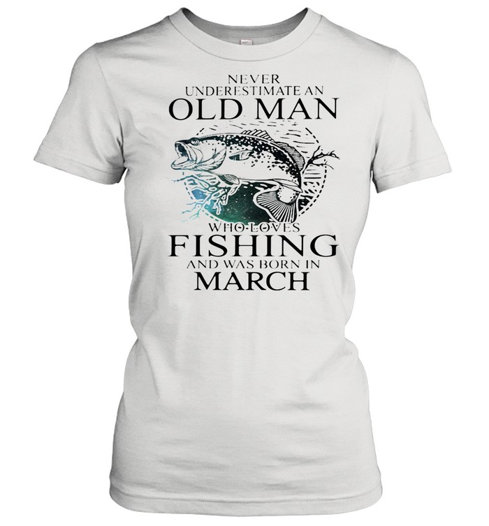 Never Underestimate An Old Man Who Loves Fishing And Was Born In March shirt Classic Women's T-shirt