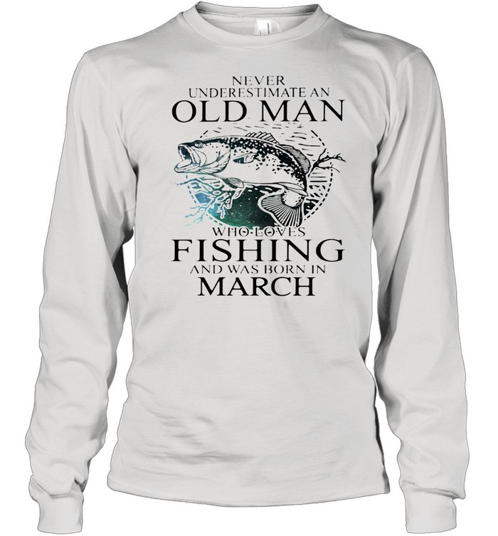 Never Underestimate An Old Man Who Loves Fishing And Was Born In March shirt Long Sleeved T-shirt
