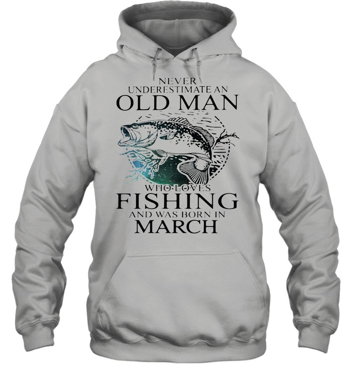 Never Underestimate An Old Man Who Loves Fishing And Was Born In March shirt Unisex Hoodie