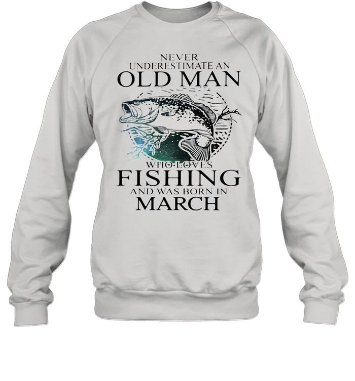Never Underestimate An Old Man Who Loves Fishing And Was Born In March shirt Unisex Sweatshirt