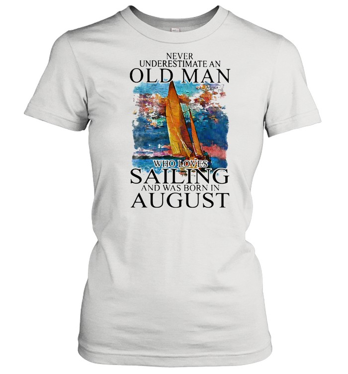 Never Underestimate An Old Man Who Loves Sailing And Was Born In August shirt Classic Women's T-shirt