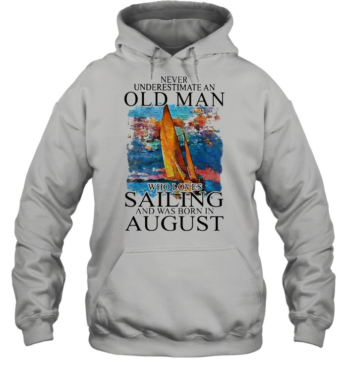 Never Underestimate An Old Man Who Loves Sailing And Was Born In August shirt Unisex Hoodie