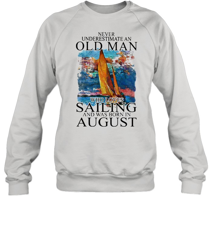 Never Underestimate An Old Man Who Loves Sailing And Was Born In August shirt Unisex Sweatshirt