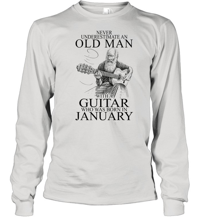 Never Underestimate An Old Man With A Guitar Who Was Born In January shirt Long Sleeved T-shirt