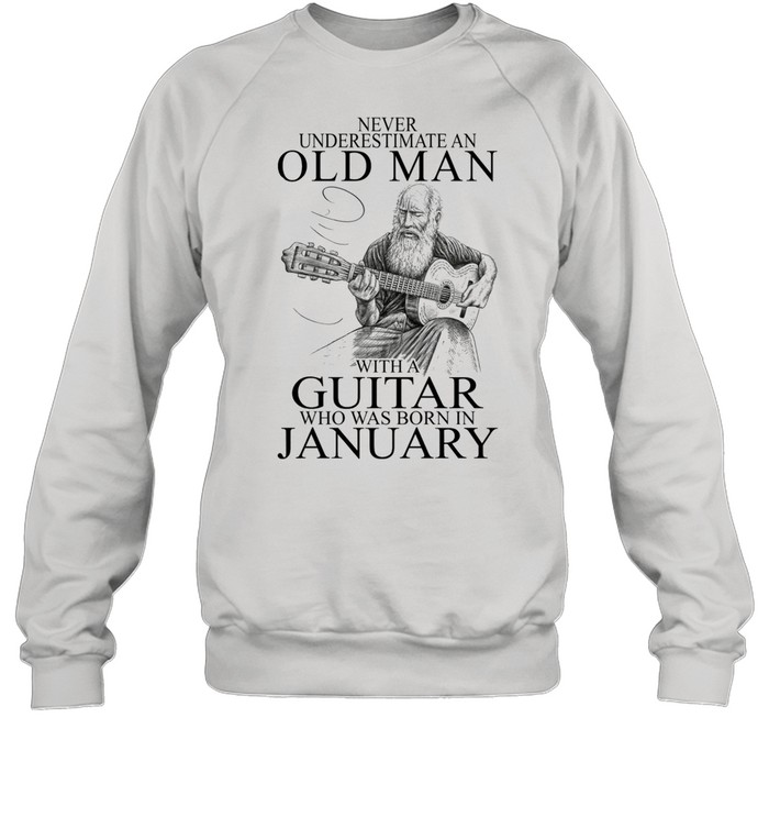 Never Underestimate An Old Man With A Guitar Who Was Born In January shirt Unisex Sweatshirt