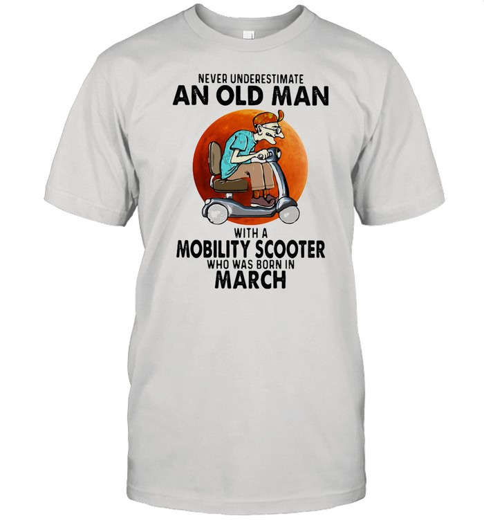 Never Unversetimate An Old Man With A Mobility Scooter Who Was Born In March shirt Classic Men's T-shirt