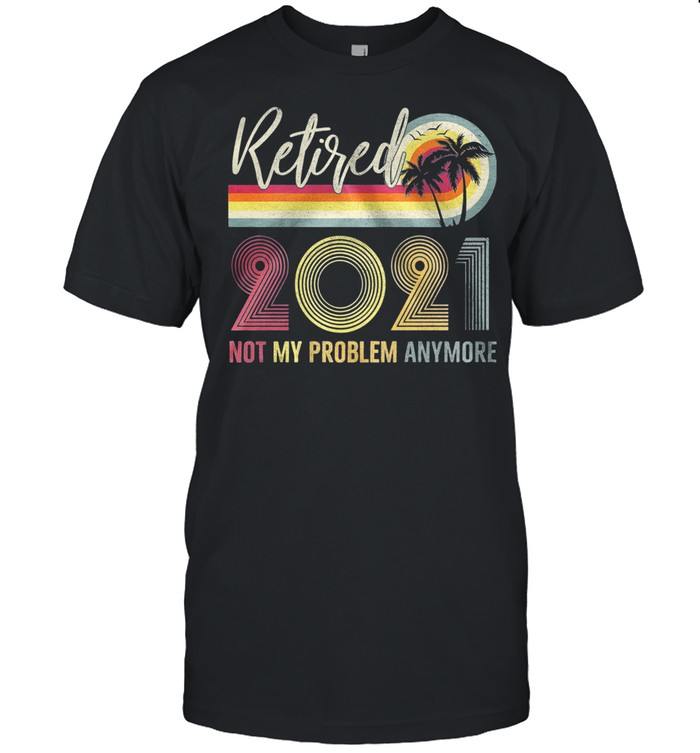 Retired 2021 Not My Problem Anymore Vintage shirt Classic Men's T-shirt