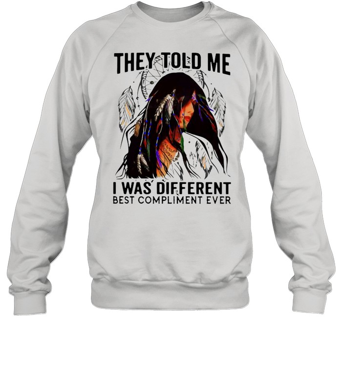 They Told Me I Was Different Best Compliment Ever shirt Unisex Sweatshirt