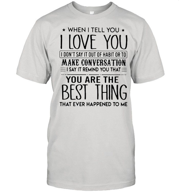 When I tell you I love you I dont say it out of habit or to make conversation I say it remind you that shirt Classic Men's T-shirt