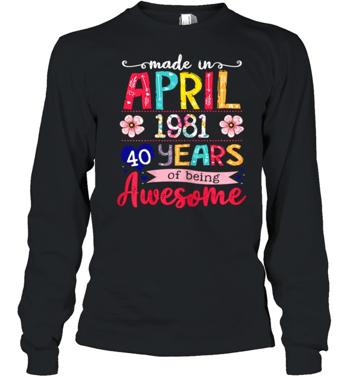 April Girls 1981 40th Birthday 40 Years Old Made In 1981 shirt Long Sleeved T-shirt