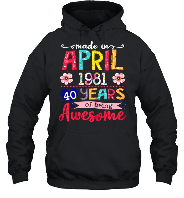 April Girls 1981 40th Birthday 40 Years Old Made In 1981 shirt Unisex Hoodie