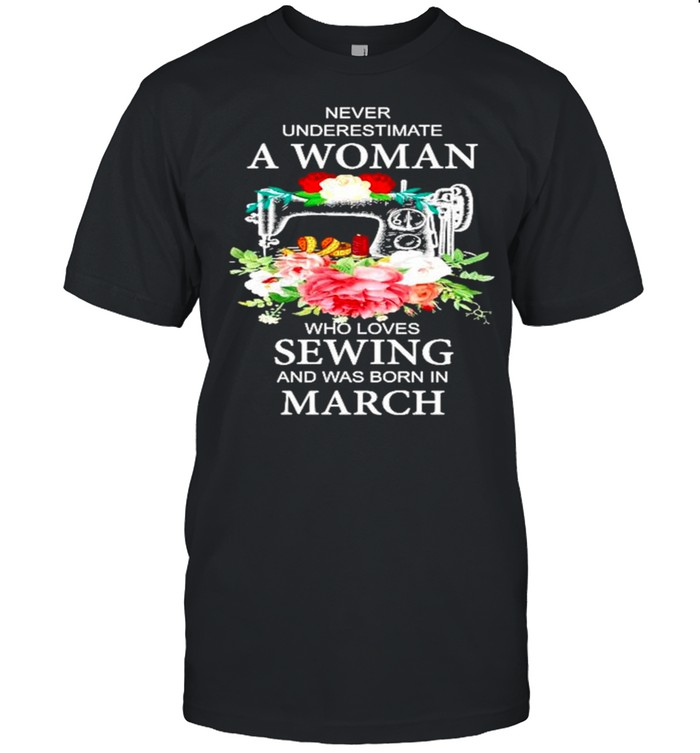 Never underestimate a woman who loves Sewing and was born in March shirt Classic Men's T-shirt
