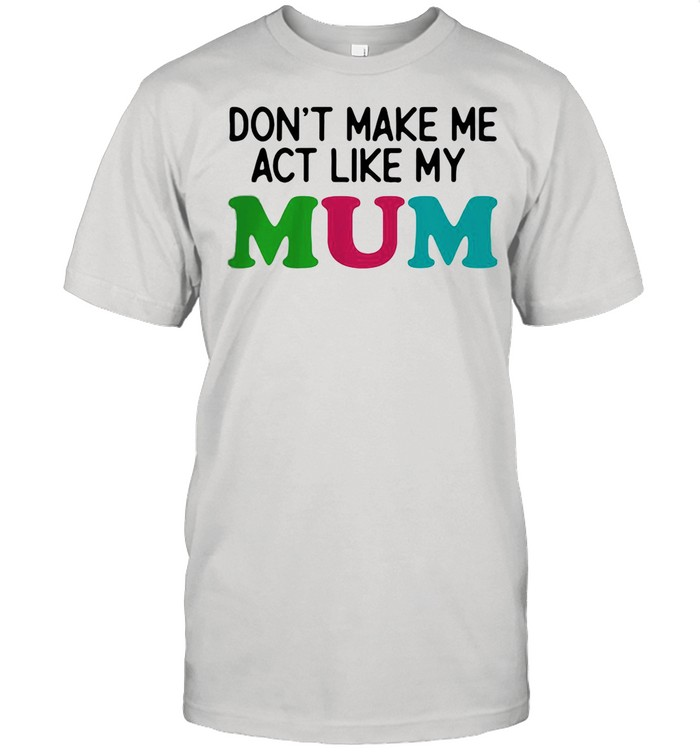 Dont Make Me Act Like My Mum Mother Day  Classic Men's T-shirt