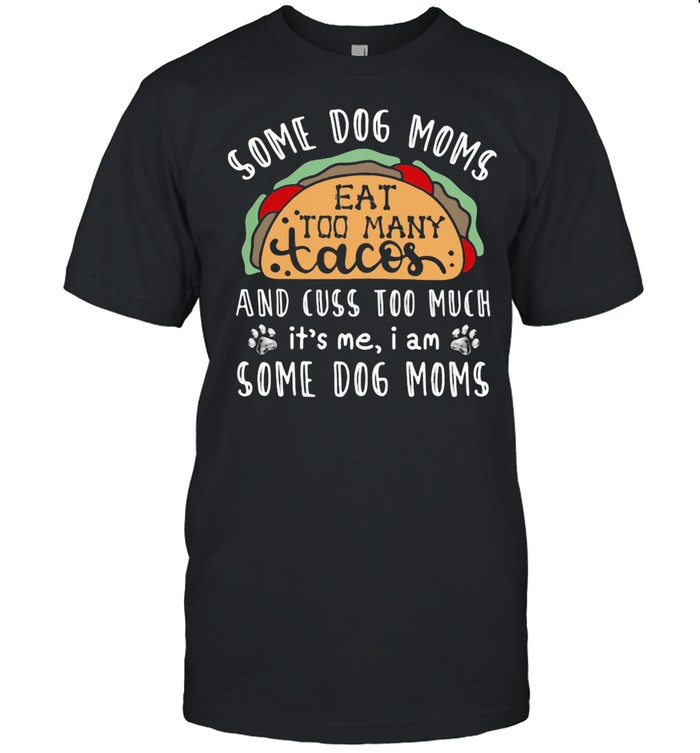 Some Dog Moms Eat Too Many Tacos And Cuss Too Much It's Me I Am Some Dog Moms  Classic Men's T-shirt
