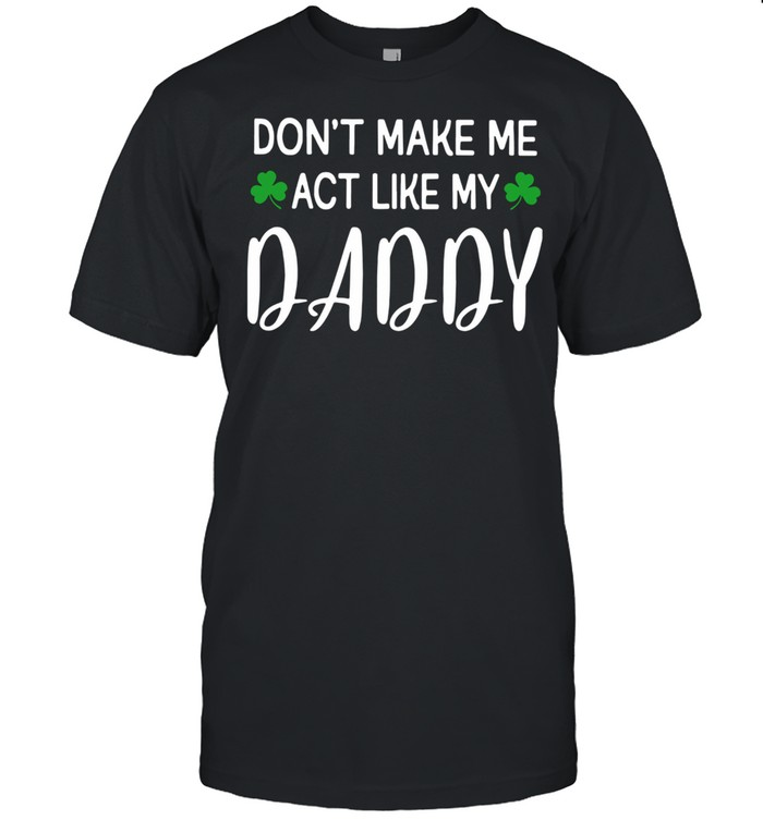 St Patrick's Day Don't Make Me Act Like My Daddy  Classic Men's T-shirt