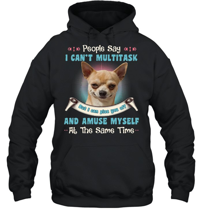 Chihuahua People Say I Can't Multitask But I Can Piss You Off And Amuse Myself At The Same Time T-shirt Unisex Hoodie