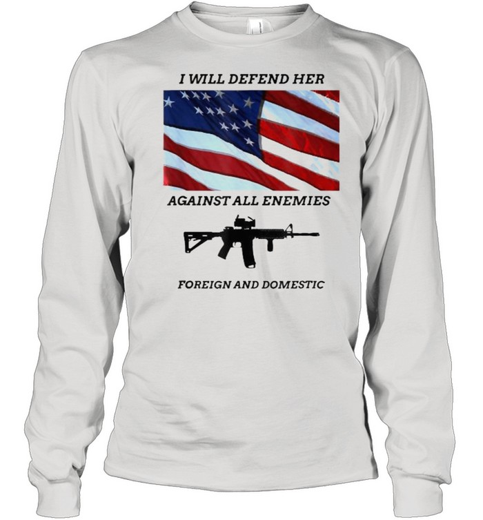 I will defend her against all enemies foreign and domestic gun american flag T- Long Sleeved T-shirt