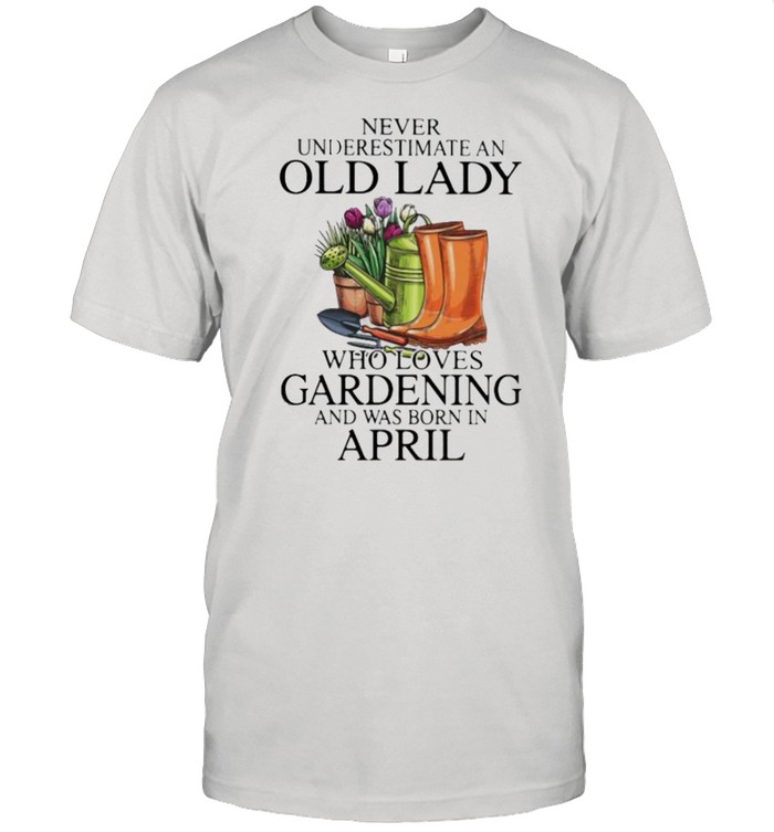 Never Underestimate An Old Lady Who Loves Gardening And Was Born In April Flower  Classic Men's T-shirt