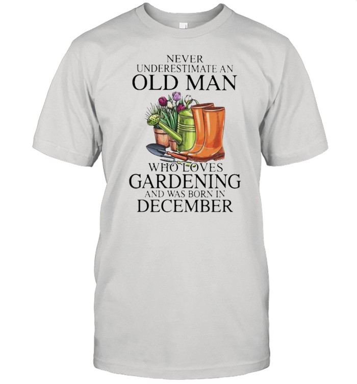 Never Underestimate An Old Man Who Loves Gardening And Was Born In December Flower  Classic Men's T-shirt