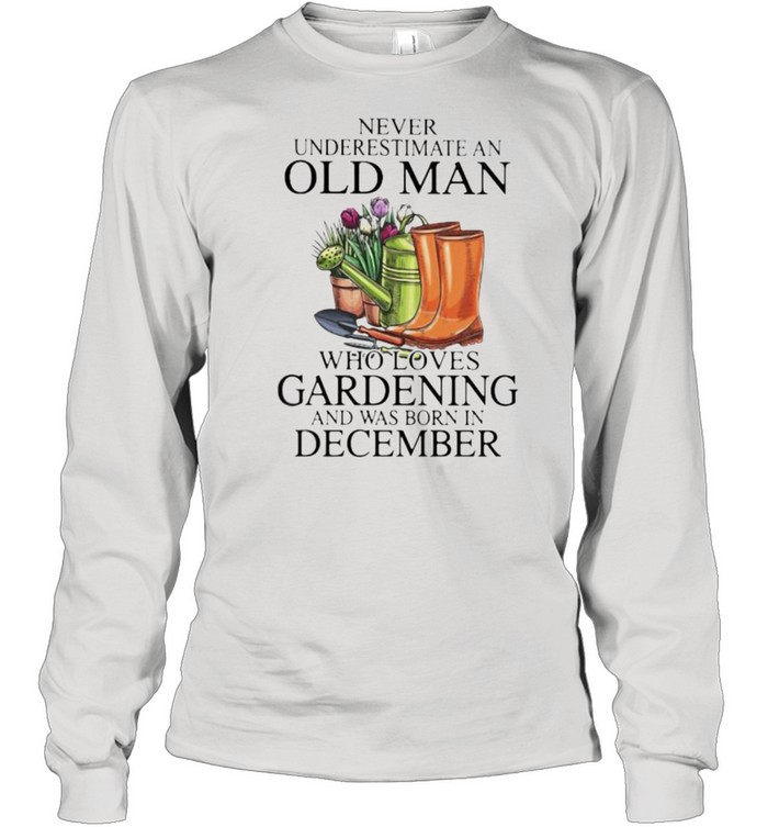 Never Underestimate An Old Man Who Loves Gardening And Was Born In December Flower  Long Sleeved T-shirt