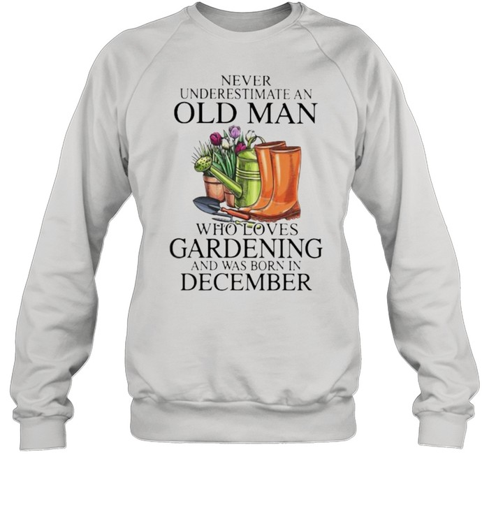 Never Underestimate An Old Man Who Loves Gardening And Was Born In December Flower  Unisex Sweatshirt