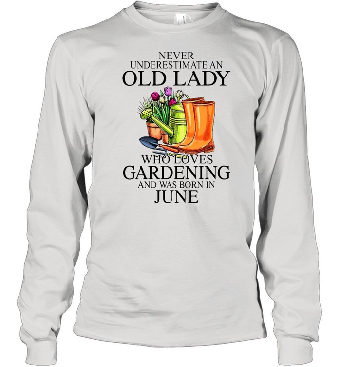 Never Underestimate An Old Man Who Loves Gardening And Was Born In June  Long Sleeved T-shirt
