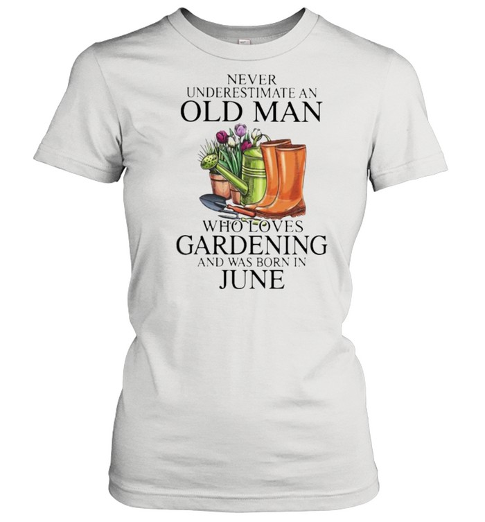 Never Underestimate An Old Man Who Loves Gardening And Was Born In June Flower  Classic Women's T-shirt