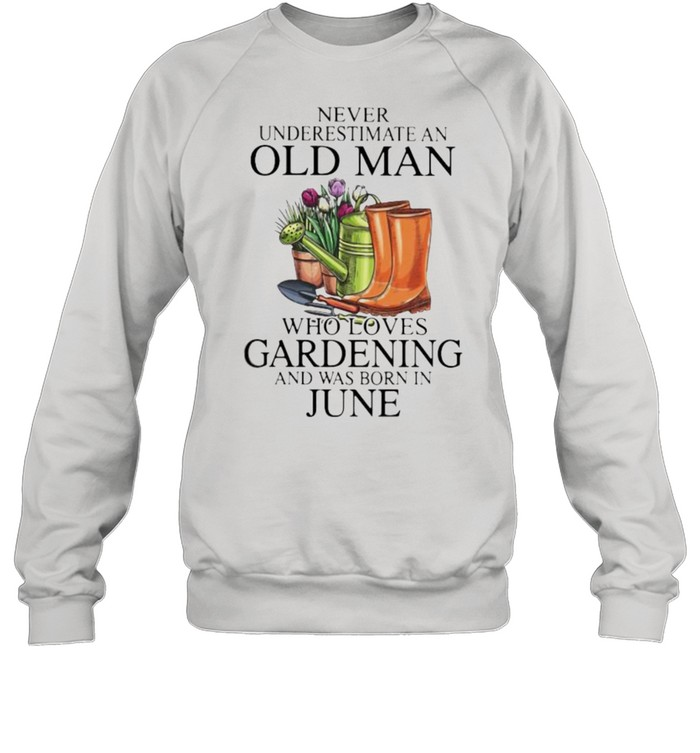 Never Underestimate An Old Man Who Loves Gardening And Was Born In June Flower  Unisex Sweatshirt
