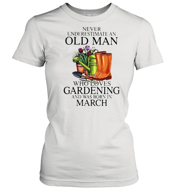 Never Underestimate An Old Man Who Loves Gardening And Was Born In march Flower  Classic Women's T-shirt