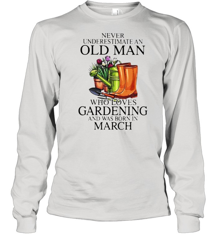 Never Underestimate An Old Man Who Loves Gardening And Was Born In march Flower  Long Sleeved T-shirt