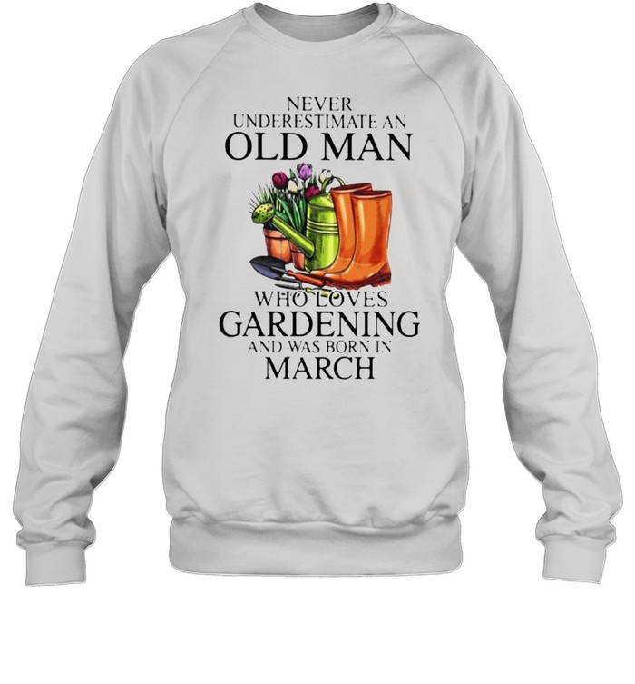 Never Underestimate An Old Man Who Loves Gardening And Was Born In march Flower  Unisex Sweatshirt