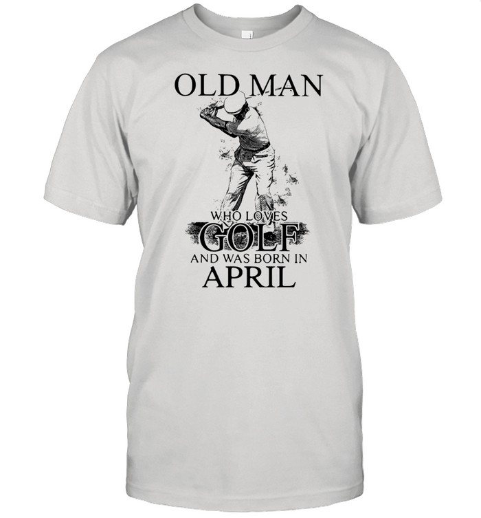 Never Underestimate An Old Man Who Loves Golf And Was Born In April  Classic Men's T-shirt