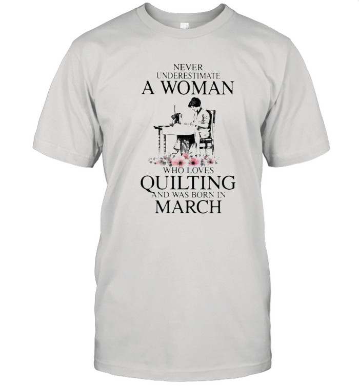 Never Underestimate An Old Woman Who Loves Quilting And Was Born In March Flower  Classic Men's T-shirt