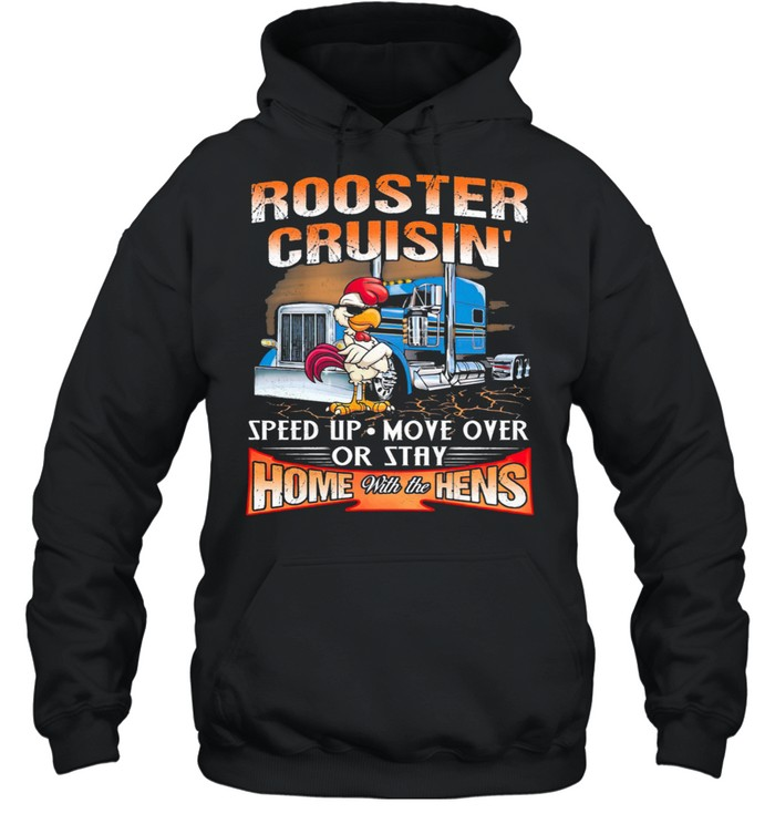 Rooster Cruisin Speed Up Mover Over Or Stay Home With The Hens shirt Unisex Hoodie