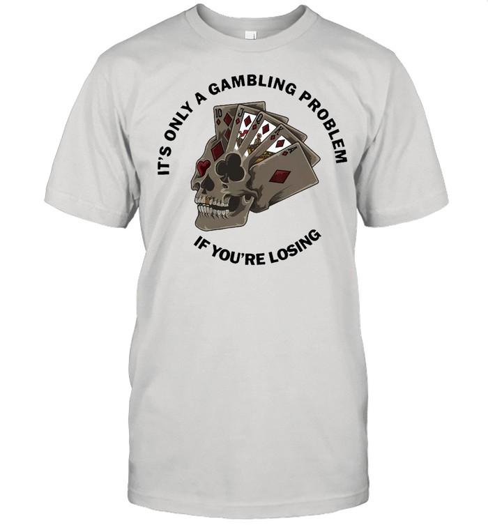 Poker It's Only A Gambling Problem If You're Losing  Classic Men's T-shirt