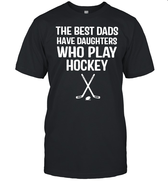 The Best Dads Have Daughters Who Play Hockey  Classic Men's T-shirt