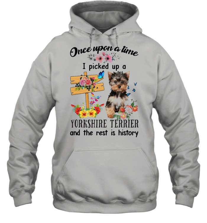 YorkShire Terrier Once Upon A Time I Picked Up A Dog And The Rest Is History T-shirt Unisex Hoodie