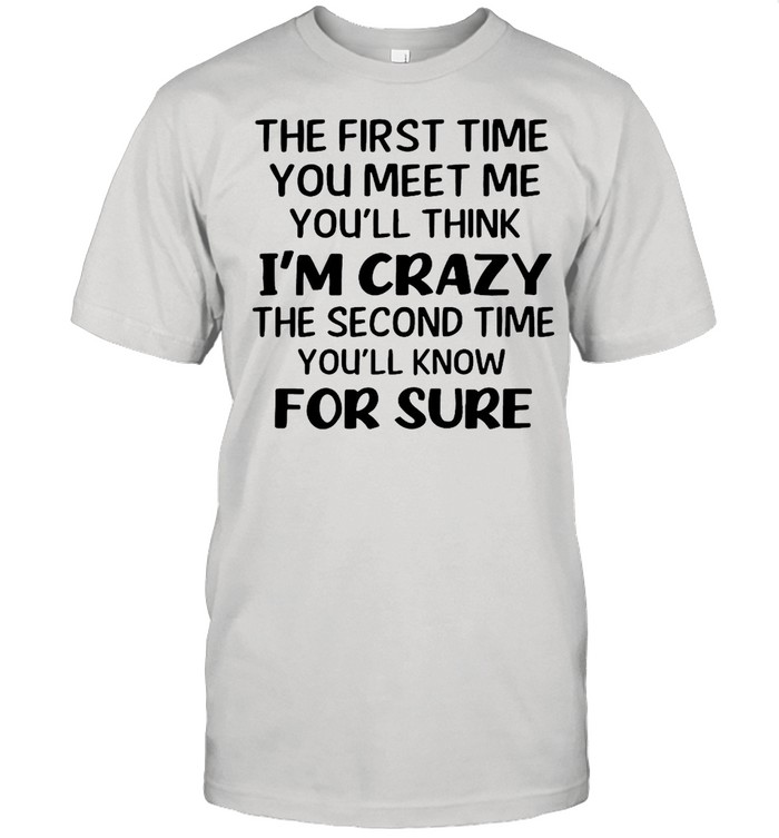 The First Time You Meet Me You'll Think I'm Crazy The Second Time You_ll Know For Sure T-shirt Classic Men's T-shirt