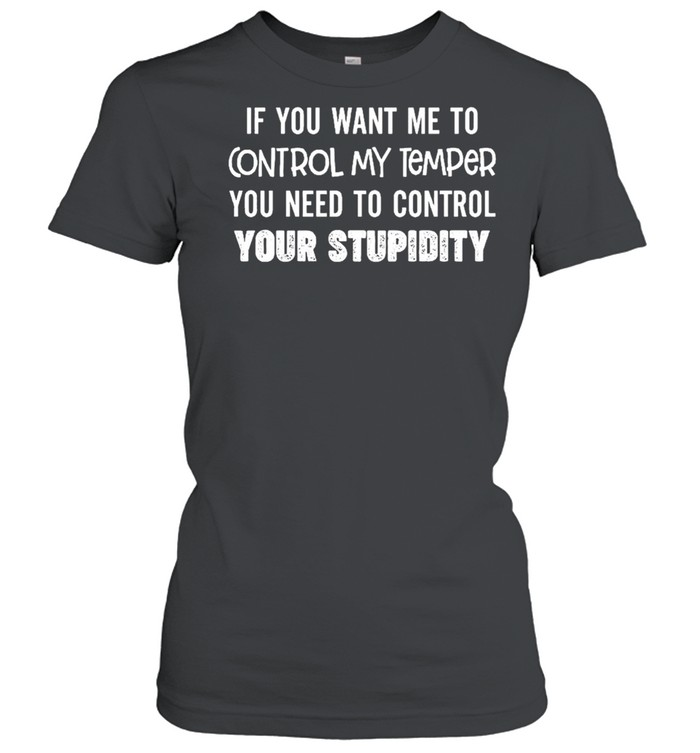 If you want me to control my temper you need to control your stupidity shirt Classic Women's T-shirt