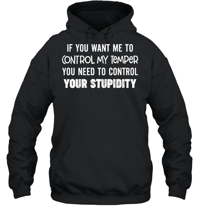 If you want me to control my temper you need to control your stupidity shirt Unisex Hoodie