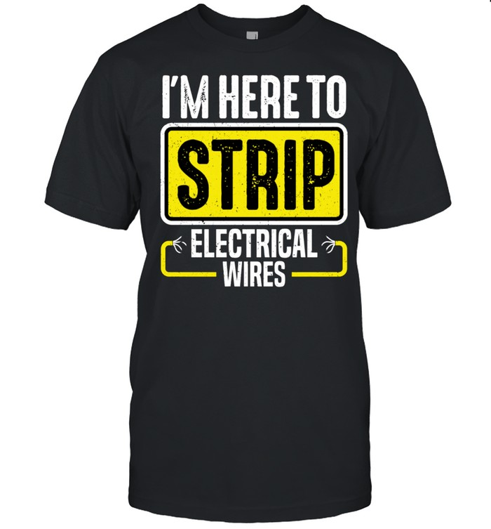 I'm Here To Strip Electrical Wires Electrician shirt Classic Men's T-shirt