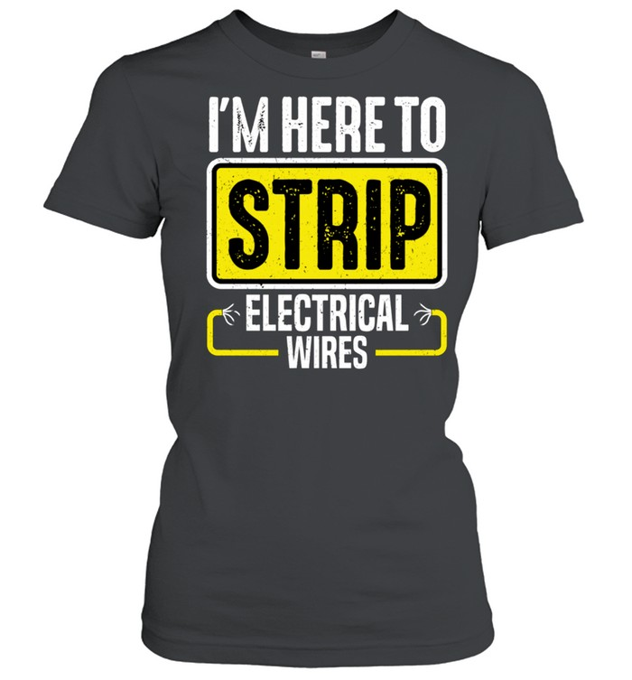 I'm Here To Strip Electrical Wires Electrician shirt Classic Women's T-shirt
