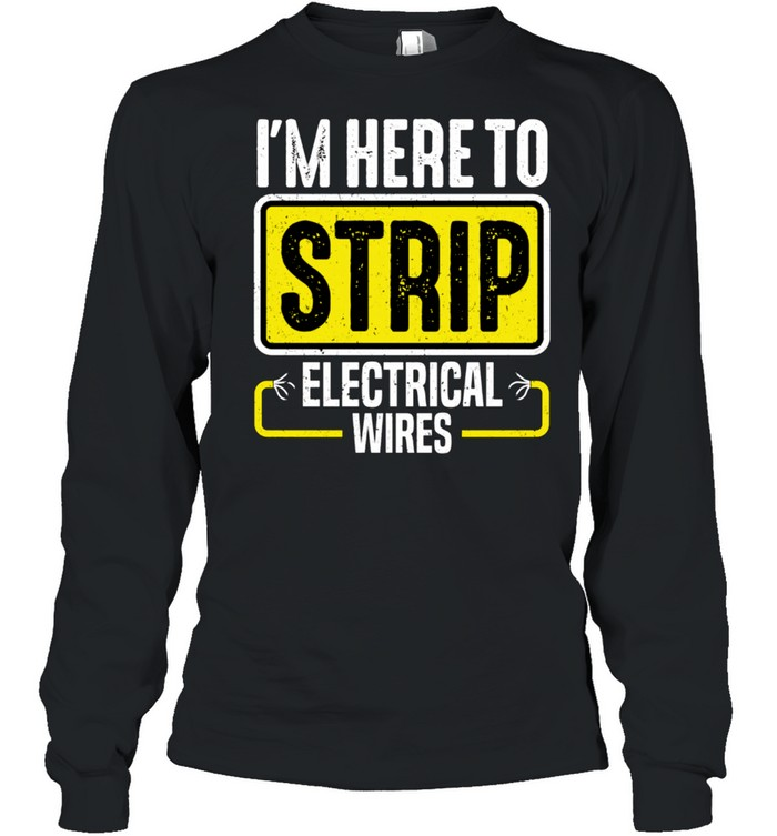 I'm Here To Strip Electrical Wires Electrician shirt Long Sleeved T-shirt