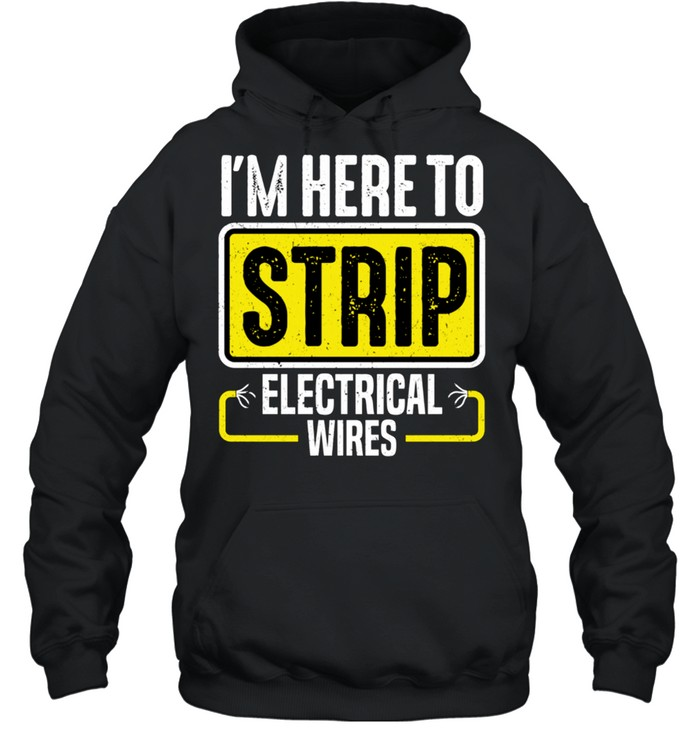 I'm Here To Strip Electrical Wires Electrician shirt Unisex Hoodie