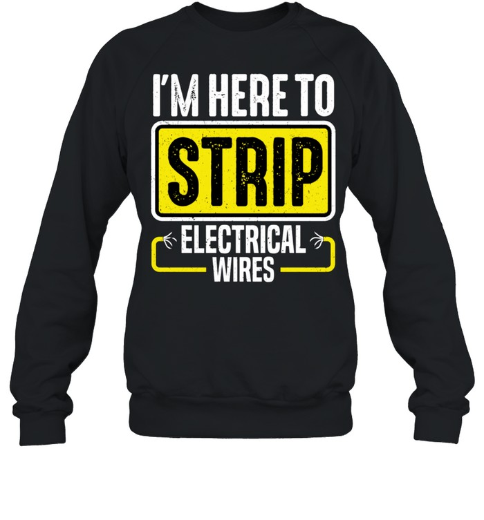 I'm Here To Strip Electrical Wires Electrician shirt Unisex Sweatshirt
