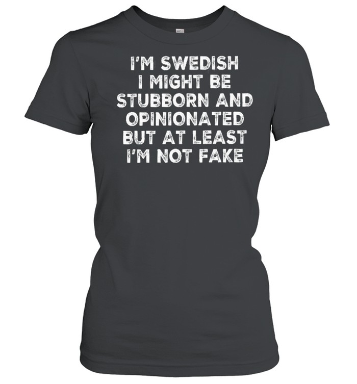 Im swedish I might be stubborn and opinionated but at least Im not fake shirt Classic Women's T-shirt