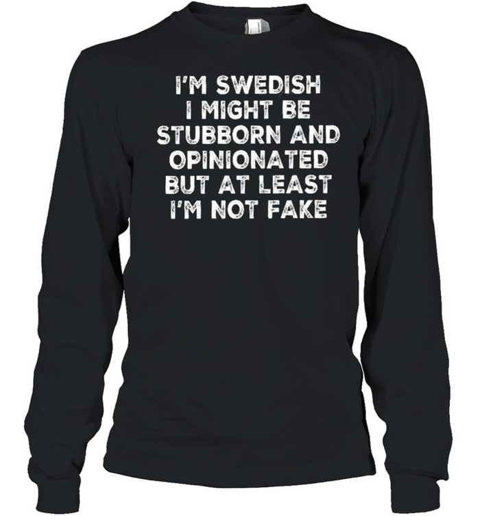 Im swedish I might be stubborn and opinionated but at least Im not fake shirt Long Sleeved T-shirt