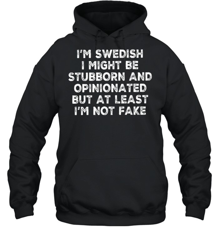 Im swedish I might be stubborn and opinionated but at least Im not fake shirt Unisex Hoodie
